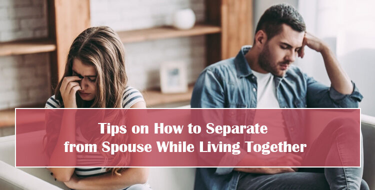 Tips on How to Separate from Spouse While Living Together